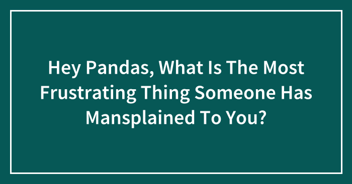 Hey Pandas, What Is The Most Frustrating Thing Someone Has Mansplained To You?