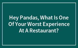 Hey Pandas, What Is One Of Your Worst Experiences At A Restaurant?