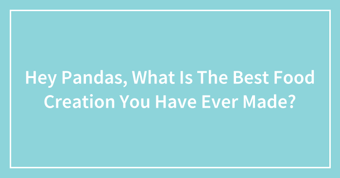 Hey Pandas, What Is The Best Food Creation You Have Ever Made?