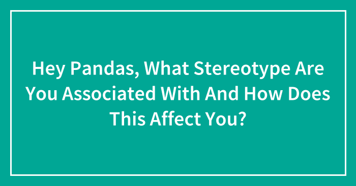 Hey Pandas, What Stereotype Are You Associated With And How Does This Affect You? (Closed)
